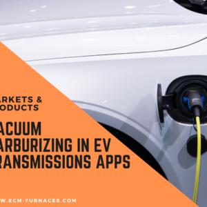 electric vehicles vacuum carburizing transmission compoents
